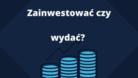Zainwestować czy wydać?